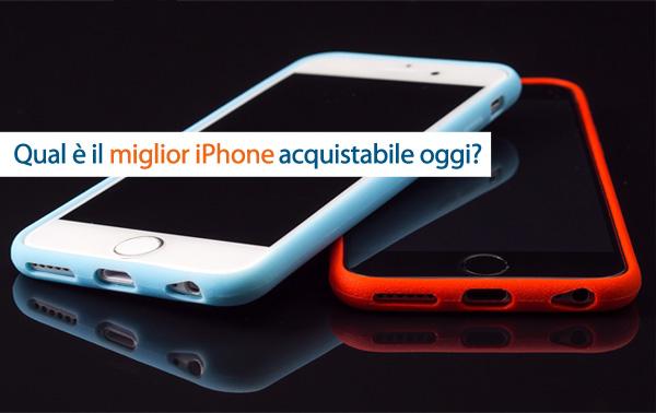 Qual è oggi il miglior iPhone sul mercato?